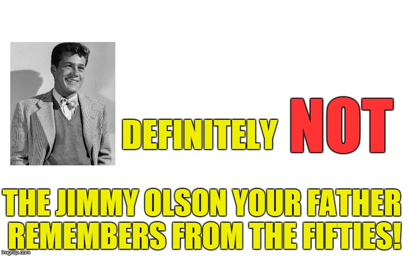 DEFINITELY THE JIMMY OLSON YOUR FATHER REMEMBERS FROM THE FIFTIES! NOT | made w/ Imgflip meme maker