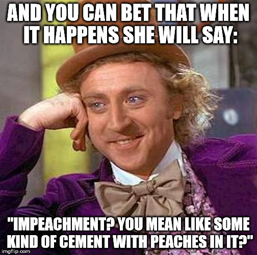 "Creepy Condescending Wonka Meme | AND YOU CAN BET THAT WHEN IT HAPPENS SHE WILL SAY: ""IMPEACHMENT? YOU MEAN LIKE SOME KIND OF CEMENT WITH PEACHES IN IT?"" 