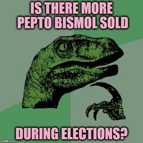 it's something to think about | IS THERE MORE PEPTO BISMOL SOLD DURING ELECTIONS? | image tagged in memes,philosoraptor | made w/ Imgflip meme maker