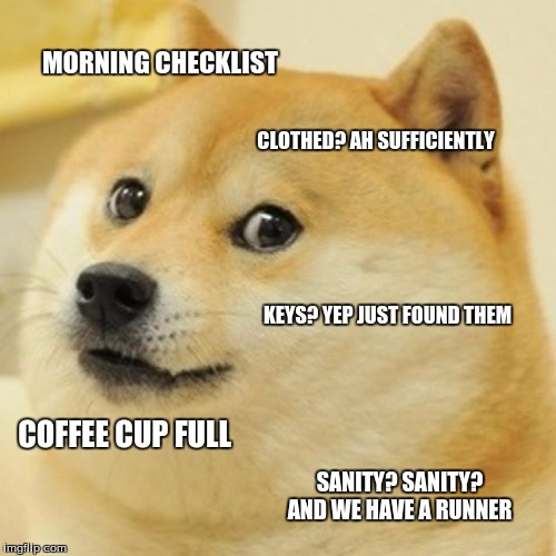Doge | MORNING CHECKLIST CLOTHED? AH SUFFICIENTLY KEYS? YEP JUST FOUND THEM COFFEE CUP FULL SANITY? SANITY? AND WE HAVE A RUNNER | image tagged in memes,doge | made w/ Imgflip meme maker