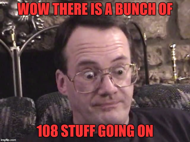 jim cornette 1 | WOW THERE IS A BUNCH OF 108 STUFF GOING ON | image tagged in jim cornette 1 | made w/ Imgflip meme maker
