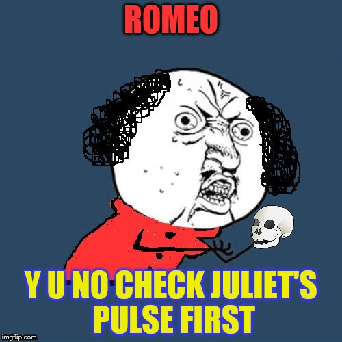 Y U No Shakespeare | ROMEO Y U NO CHECK JULIET'S PULSE FIRST | image tagged in y u no shakespeare,romeo and juliet,shakespeare,funny meme,books,laughs | made w/ Imgflip meme maker