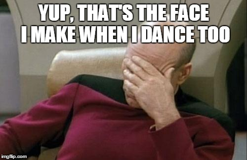 Captain Picard Facepalm Meme | YUP, THAT'S THE FACE I MAKE WHEN I DANCE TOO | image tagged in memes,captain picard facepalm | made w/ Imgflip meme maker