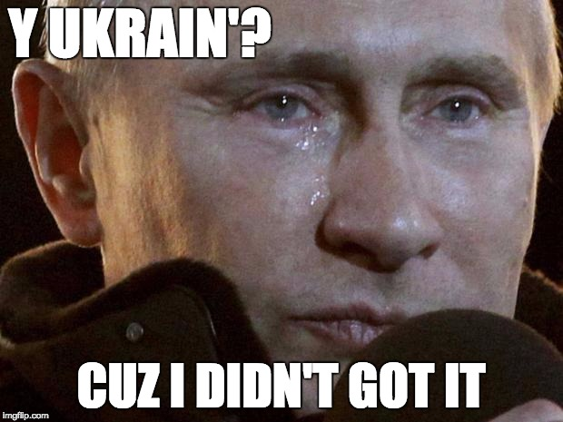 Putin Crying | Y UKRAIN'? CUZ I DIDN'T GOT IT | image tagged in putin crying | made w/ Imgflip meme maker