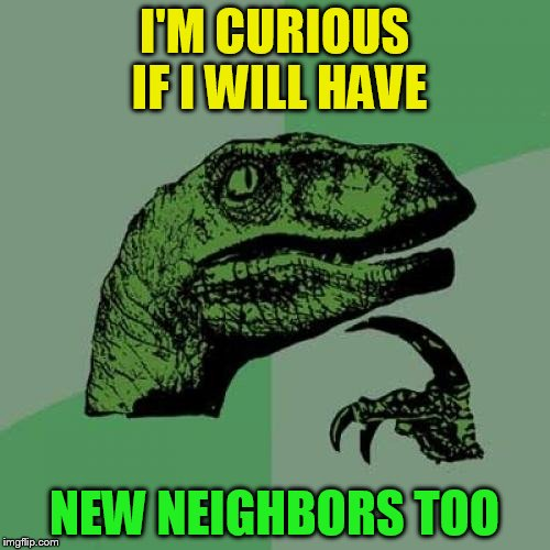 Philosoraptor Meme | I'M CURIOUS IF I WILL HAVE NEW NEIGHBORS TOO | image tagged in memes,philosoraptor | made w/ Imgflip meme maker