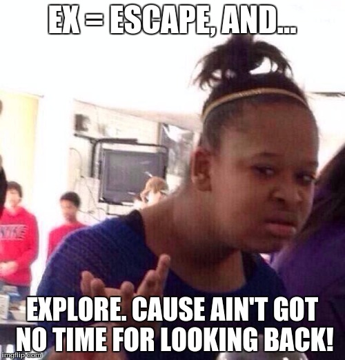 Black Girl Wat Meme | EX = ESCAPE, AND... EXPLORE. CAUSE AIN'T GOT NO TIME FOR LOOKING BACK! | image tagged in memes,black girl wat | made w/ Imgflip meme maker
