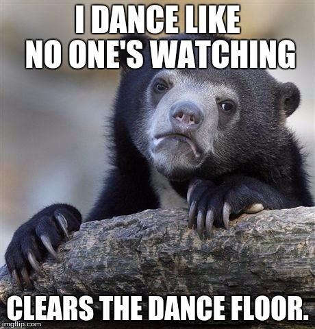 Confession Bear Meme | I DANCE LIKE NO ONE'S WATCHING CLEARS THE DANCE FLOOR. | image tagged in memes,confession bear | made w/ Imgflip meme maker