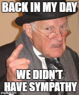 Back In My Day Meme | BACK IN MY DAY WE DIDN'T HAVE SYMPATHY | image tagged in memes,back in my day | made w/ Imgflip meme maker