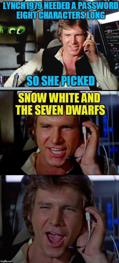 Use someone's USERNAME in your meme weekend! Friday - Sat Nov 11-12-13. Guidelines in comments! | LYNCH1979 NEEDED A PASSWORD EIGHT CHARACTERS LONG SO SHE PICKED SNOW WHITE AND THE SEVEN DWARFS | image tagged in bad pun han solo,use someones username in your meme,fun,funny memes,usernames,jokes | made w/ Imgflip meme maker