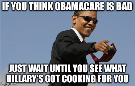 Cool Obama | IF YOU THINK OBAMACARE IS BAD JUST WAIT UNTIL YOU SEE WHAT HILLARY'S GOT COOKING FOR YOU | image tagged in memes,cool obama,hillary,obamacare | made w/ Imgflip meme maker