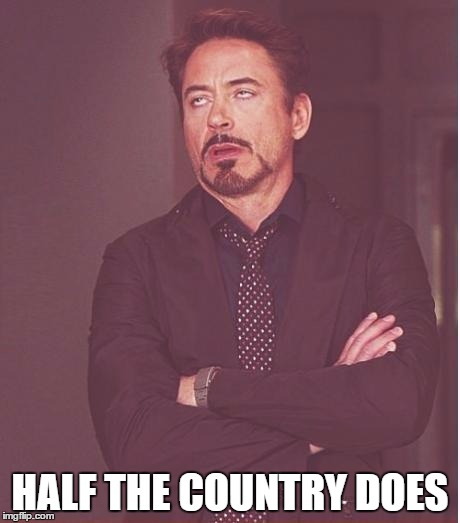 Face You Make Robert Downey Jr Meme | HALF THE COUNTRY DOES | image tagged in memes,face you make robert downey jr | made w/ Imgflip meme maker