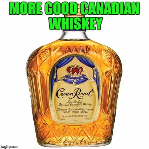 MORE GOOD CANADIAN WHISKEY | made w/ Imgflip meme maker