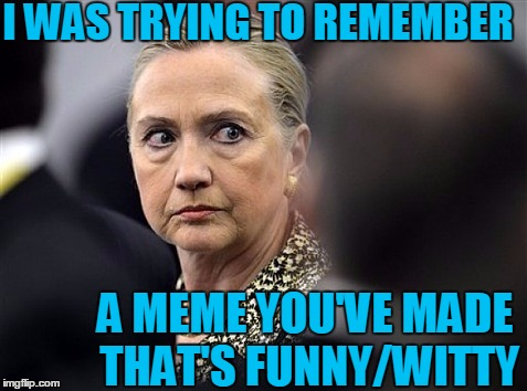 upset hillary | I WAS TRYING TO REMEMBER A MEME YOU'VE MADE THAT'S FUNNY/WITTY | image tagged in upset hillary | made w/ Imgflip meme maker