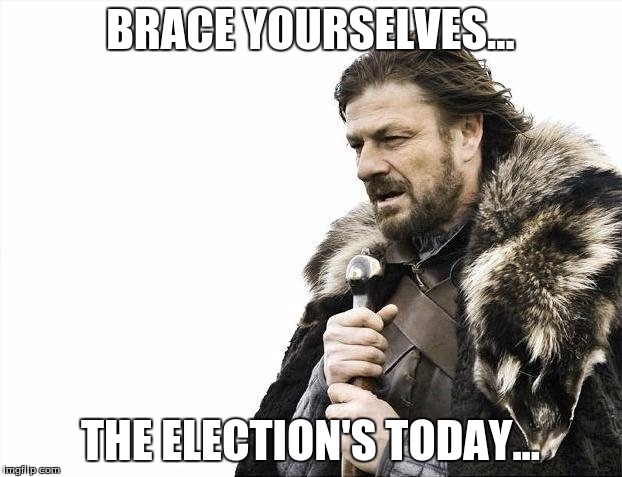 Brace Yourselves..... | BRACE YOURSELVES... THE ELECTION'S TODAY... | image tagged in memes,brace yourselves x is coming | made w/ Imgflip meme maker