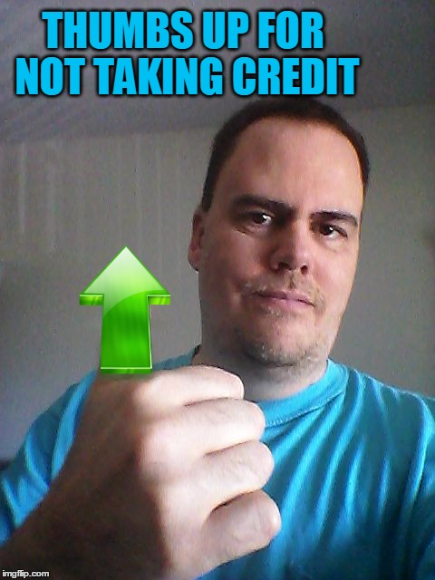 Thumbs up | THUMBS UP FOR NOT TAKING CREDIT | image tagged in thumbs up | made w/ Imgflip meme maker
