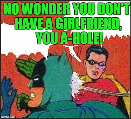 Robin slaps | NO WONDER YOU DON'T HAVE A GIRLFRIEND,  YOU A-HOLE! | image tagged in robin slaps | made w/ Imgflip meme maker