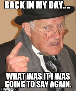 Back In My Day Meme | BACK IN MY DAY.... WHAT WAS IT I WAS GOING TO SAY AGAIN. | image tagged in memes,back in my day | made w/ Imgflip meme maker