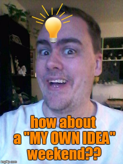 "For a whole weekend,  we TRY VERY HARD to submit memes that we personally think up!  Yes??  No?? | how about a ""MY OWN IDEA"" weekend?? 
