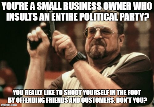 Am I The Only One Around Here Meme | YOU'RE A SMALL BUSINESS OWNER WHO INSULTS AN ENTIRE POLITICAL PARTY? YOU REALLY LIKE TO SHOOT YOURSELF IN THE FOOT BY OFFENDING FRIENDS AND  | image tagged in memes,am i the only one around here | made w/ Imgflip meme maker