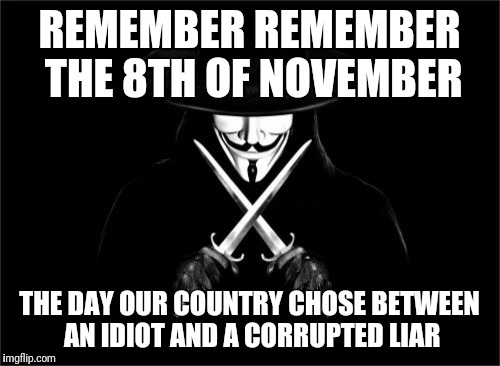 V For Vendetta | REMEMBER REMEMBER THE 8TH OF NOVEMBER THE DAY OUR COUNTRY CHOSE BETWEEN AN IDIOT AND A CORRUPTED LIAR | image tagged in memes,v for vendetta | made w/ Imgflip meme maker