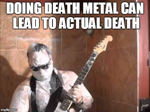 DOING DEATH METAL CAN LEAD TO ACTUAL DEATH | made w/ Imgflip meme maker