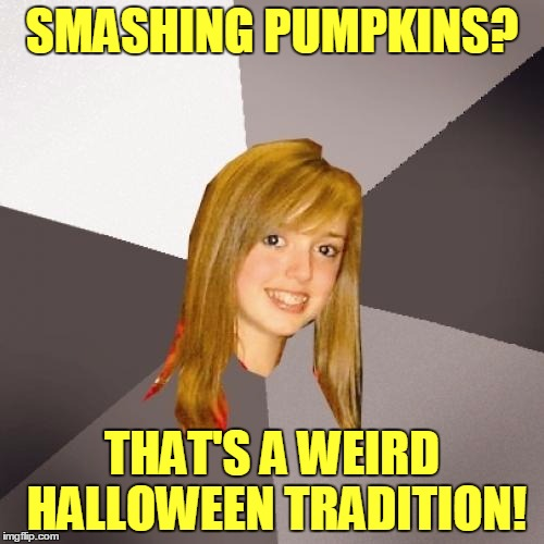 (To Enjoy This Meme More Fully Please Provide Your Own Sound FX) | SMASHING PUMPKINS? THAT'S A WEIRD HALLOWEEN TRADITION! | image tagged in memes,musically oblivious 8th grader,halloween,smashing pumpkins | made w/ Imgflip meme maker