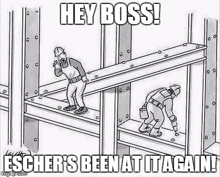 The Escher Construction Company -- Building the Impossible Since 1951. |  HEY BOSS! ESCHER'S BEEN AT IT AGAIN! | image tagged in escher,optical illusion,construction worker | made w/ Imgflip meme maker