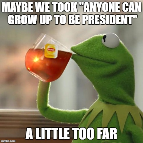 "But Thats None Of My Business Meme | MAYBE WE TOOK ""ANYONE CAN GROW UP TO BE PRESIDENT"" A LITTLE TOO FAR 