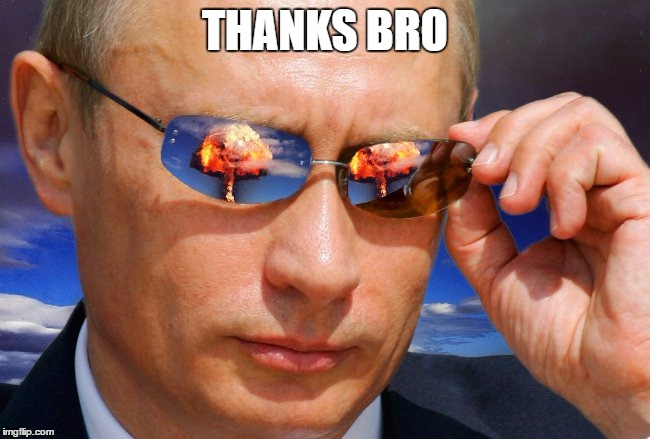 Putin Nuke | THANKS BRO | image tagged in putin nuke | made w/ Imgflip meme maker