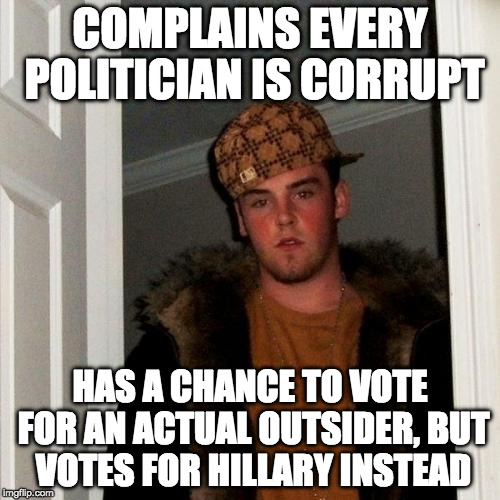 Scumbag Hillary Voter | COMPLAINS EVERY POLITICIAN IS CORRUPT HAS A CHANCE TO VOTE FOR AN ACTUAL OUTSIDER, BUT VOTES FOR HILLARY INSTEAD | image tagged in memes,scumbag steve,hillary clinton,trump,bernie sanders,bacon | made w/ Imgflip meme maker