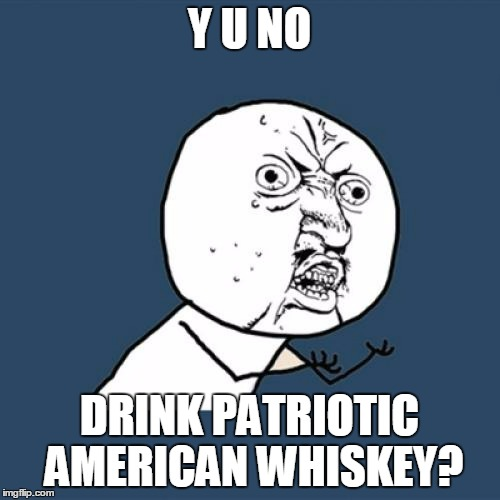 Y U No Meme | Y U NO DRINK PATRIOTIC AMERICAN WHISKEY? | image tagged in memes,y u no | made w/ Imgflip meme maker