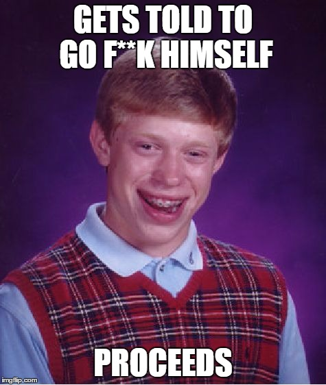 Bad Luck Brian Meme | GETS TOLD TO GO F**K HIMSELF PROCEEDS | image tagged in memes,bad luck brian | made w/ Imgflip meme maker
