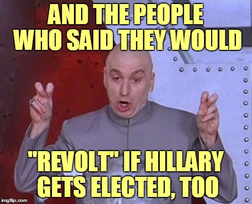 "Dr Evil Laser Meme | AND THE PEOPLE WHO SAID THEY WOULD ""REVOLT"" IF HILLARY GETS ELECTED, TOO 