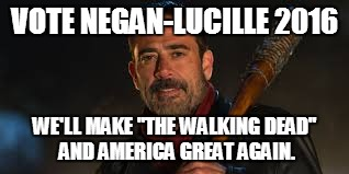 "Vote for Negan Now! | VOTE NEGAN-LUCILLE 2016 WE'LL MAKE ""THE WALKING DEAD"" AND AMERICA GREAT AGAIN. 