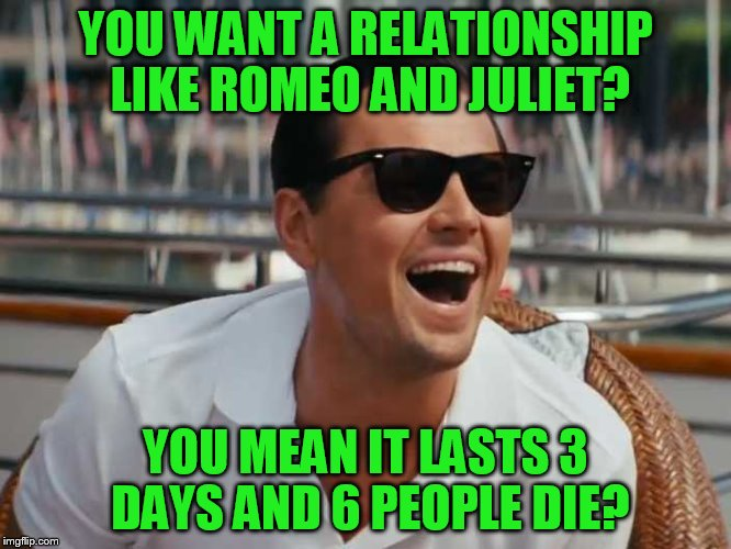 YOU WANT A RELATIONSHIP LIKE ROMEO AND JULIET? YOU MEAN IT LASTS 3 DAYS AND 6 PEOPLE DIE? | made w/ Imgflip meme maker