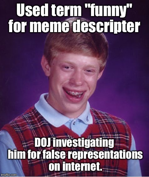 "Bad Luck Brian Meme | Used term ""funny"" for meme descripter DOJ investigating him for false representations on internet. 