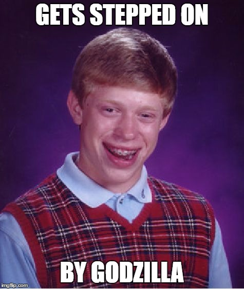 Bad Luck Brian Meme | GETS STEPPED ON BY GODZILLA | image tagged in memes,bad luck brian | made w/ Imgflip meme maker