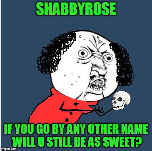 SHABBYROSE IF YOU GO BY ANY OTHER NAME WILL U STILL BE AS SWEET? | made w/ Imgflip meme maker