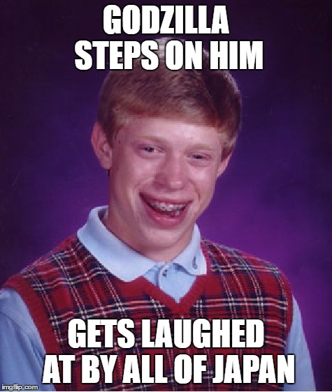 Bad Luck Brian Meme | GODZILLA STEPS ON HIM GETS LAUGHED AT BY ALL OF JAPAN | image tagged in memes,bad luck brian | made w/ Imgflip meme maker