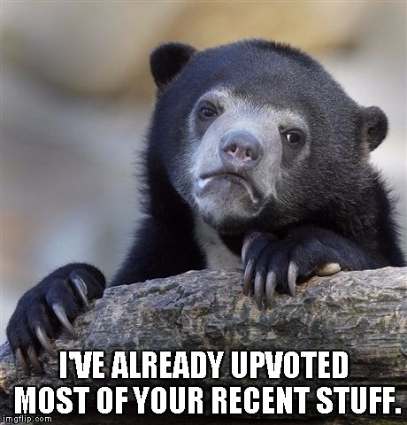 Confession Bear Meme | I'VE ALREADY UPVOTED MOST OF YOUR RECENT STUFF. | image tagged in memes,confession bear | made w/ Imgflip meme maker