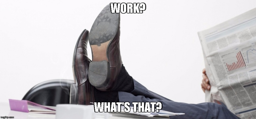 WORK? WHAT'S THAT? | made w/ Imgflip meme maker
