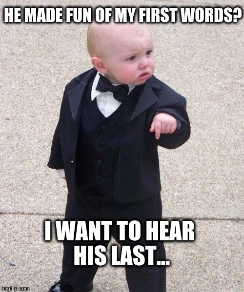 Baby godfather first words | HE MADE FUN OF MY FIRST WORDS? I WANT TO HEAR HIS LAST... | image tagged in memes,baby godfather,first words,last words,gangster,revenge | made w/ Imgflip meme maker
