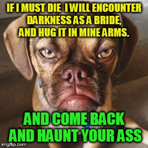 IF I MUST DIE  I WILL ENCOUNTER DARKNESS AS A BRIDE,  AND HUG IT IN MINE ARMS. AND COME BACK AND HAUNT YOUR ASS | made w/ Imgflip meme maker