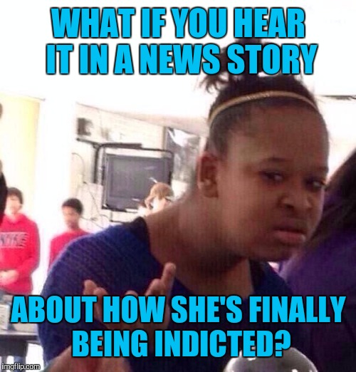 Black Girl Wat Meme | WHAT IF YOU HEAR IT IN A NEWS STORY ABOUT HOW SHE'S FINALLY BEING INDICTED? | image tagged in memes,black girl wat | made w/ Imgflip meme maker