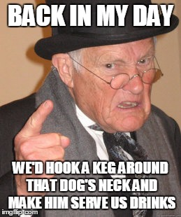 Back In My Day Meme | BACK IN MY DAY WE'D HOOK A KEG AROUND THAT DOG'S NECK AND MAKE HIM SERVE US DRINKS | image tagged in memes,back in my day | made w/ Imgflip meme maker
