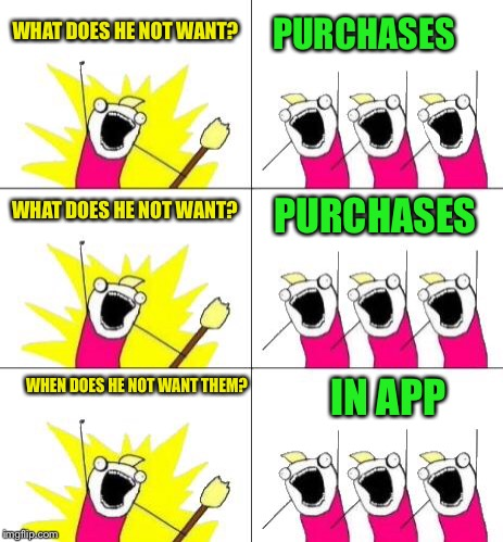 WHAT DOES HE NOT WANT? PURCHASES WHAT DOES HE NOT WANT? PURCHASES WHEN DOES HE NOT WANT THEM? IN APP | made w/ Imgflip meme maker