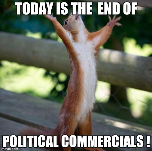 Hallelujah | TODAY IS THE  END OF POLITICAL COMMERCIALS ! | image tagged in hallelujah | made w/ Imgflip meme maker