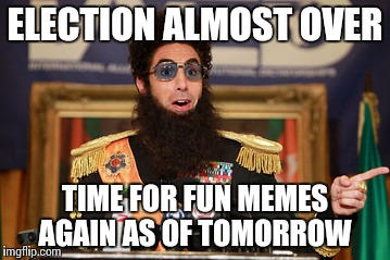 The Dictator | ELECTION ALMOST OVER TIME FOR FUN MEMES AGAIN AS OF TOMORROW | image tagged in the dictator,memes | made w/ Imgflip meme maker