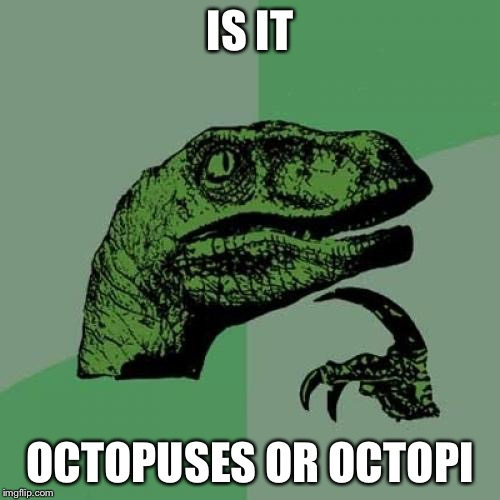 National Geographic has an article on octopuses  |  IS IT; OCTOPUSES OR OCTOPI | image tagged in memes,philosoraptor,octopus | made w/ Imgflip meme maker