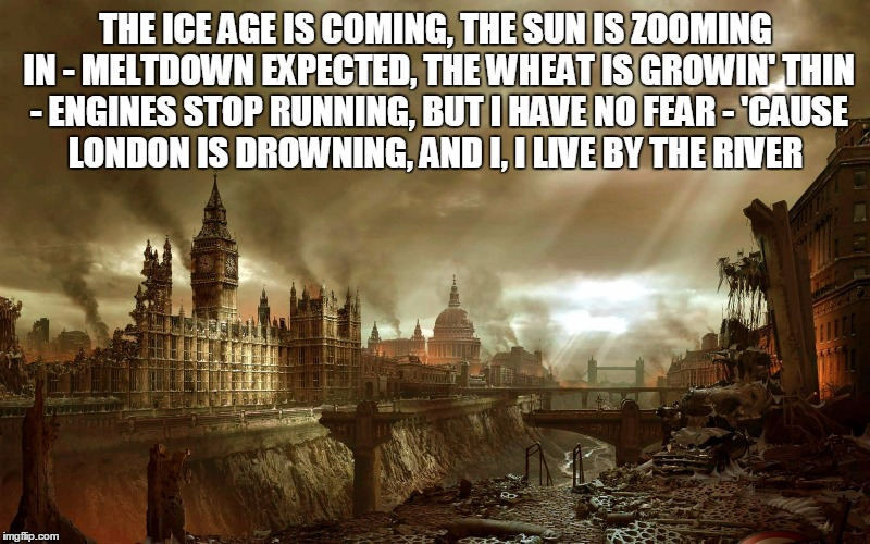 THE ICE AGE IS COMING, THE SUN IS ZOOMING IN - MELTDOWN EXPECTED, THE WHEAT IS GROWIN' THIN - ENGINES STOP RUNNING, BUT I HAVE NO FEAR - 'CA | made w/ Imgflip meme maker